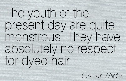 "Oscar Wilde Quote ""the youth of today are quite monstrous. they have absolutely no respect for dyed hair."""